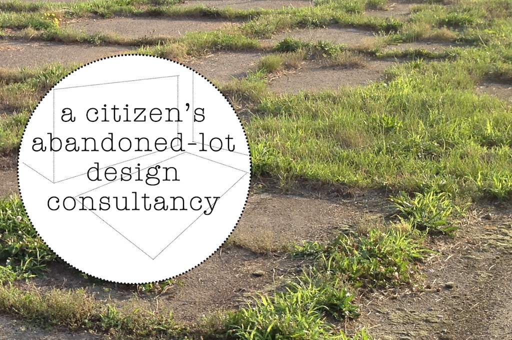 Desire and the City: A Citizen's Abandoned-Lot Design Consultancy (Sept. 7th & 14th at Civic Space)